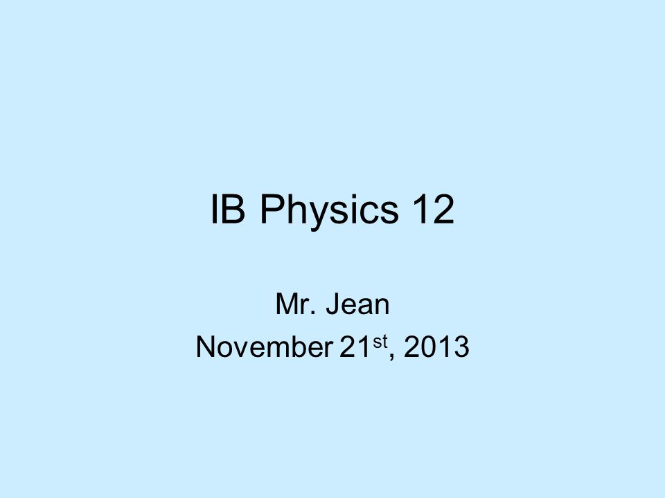 IB Physics 12 Mr. Jean November 21 st, 2013