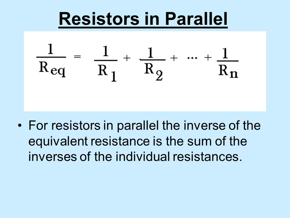 Resistors in Parallel For resistors in parallel the inverse of the equivalent resistance is the sum of the inverses of the individual resistances.