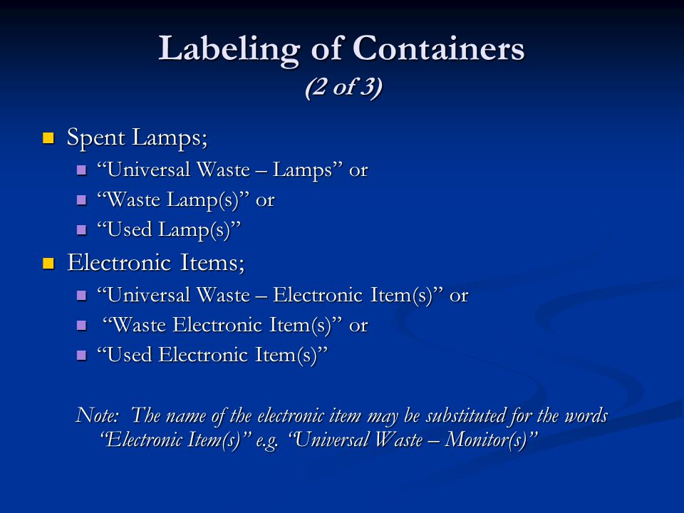 Labeling of Containers (2 of 3) Spent Lamps; Spent Lamps; Universal Waste – Lamps or Universal Waste – Lamps or Waste Lamp(s) or Waste Lamp(s) or Used Lamp(s) Used Lamp(s) Electronic Items; Electronic Items; Universal Waste – Electronic Item(s) or Universal Waste – Electronic Item(s) or Waste Electronic Item(s) or Waste Electronic Item(s) or Used Electronic Item(s) Used Electronic Item(s) Note: The name of the electronic item may be substituted for the words Electronic Item(s) e.g.