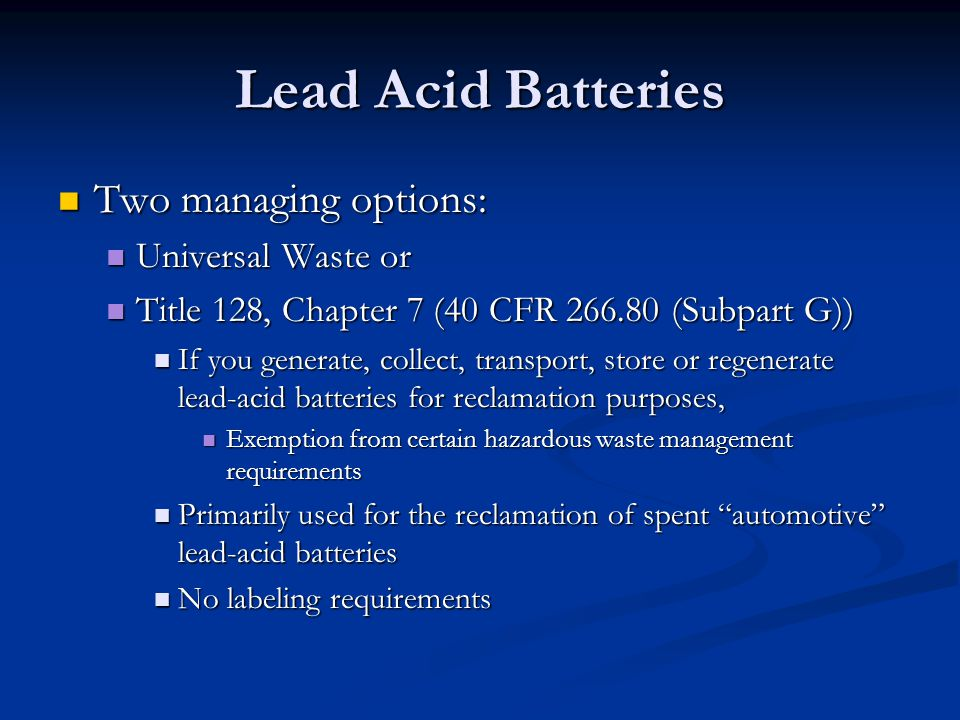 Lead Acid Batteries Two managing options: Two managing options: Universal Waste or Universal Waste or Title 128, Chapter 7 (40 CFR 266.80 (Subpart G)) Title 128, Chapter 7 (40 CFR 266.80 (Subpart G)) If you generate, collect, transport, store or regenerate lead-acid batteries for reclamation purposes, If you generate, collect, transport, store or regenerate lead-acid batteries for reclamation purposes, Exemption from certain hazardous waste management requirements Exemption from certain hazardous waste management requirements Primarily used for the reclamation of spent automotive lead-acid batteries Primarily used for the reclamation of spent automotive lead-acid batteries No labeling requirements No labeling requirements