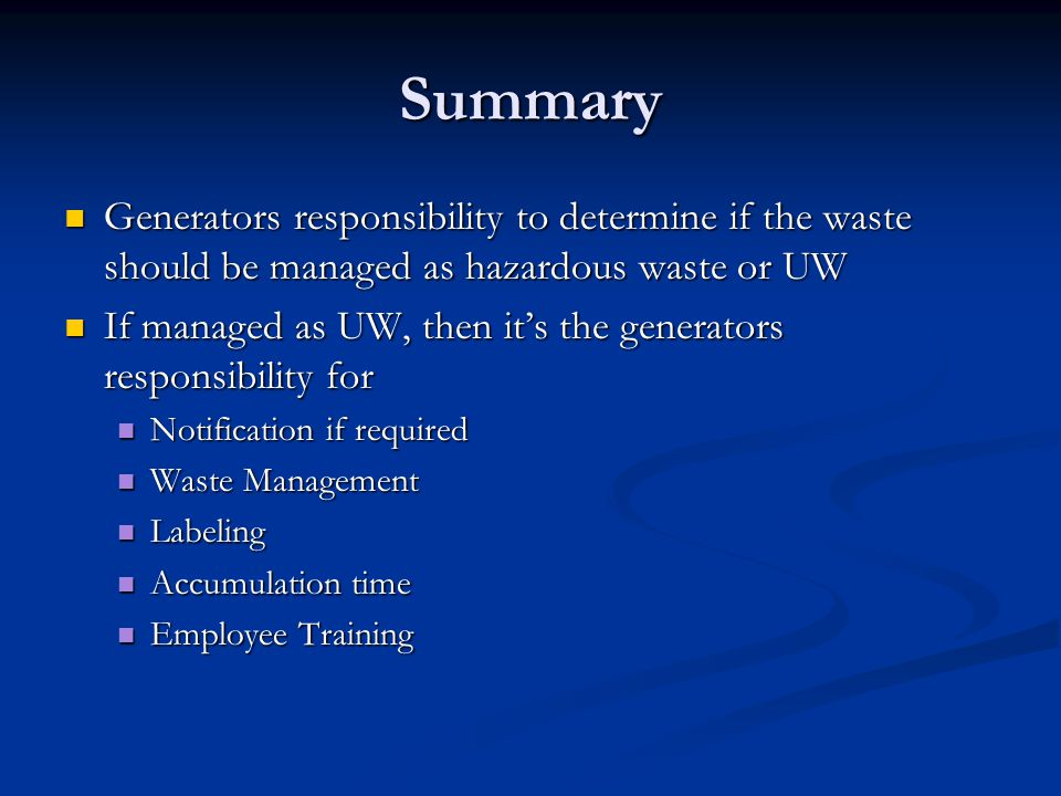 Summary Generators responsibility to determine if the waste should be managed as hazardous waste or UW Generators responsibility to determine if the waste should be managed as hazardous waste or UW If managed as UW, then its the generators responsibility for If managed as UW, then its the generators responsibility for Notification if required Notification if required Waste Management Waste Management Labeling Labeling Accumulation time Accumulation time Employee Training Employee Training