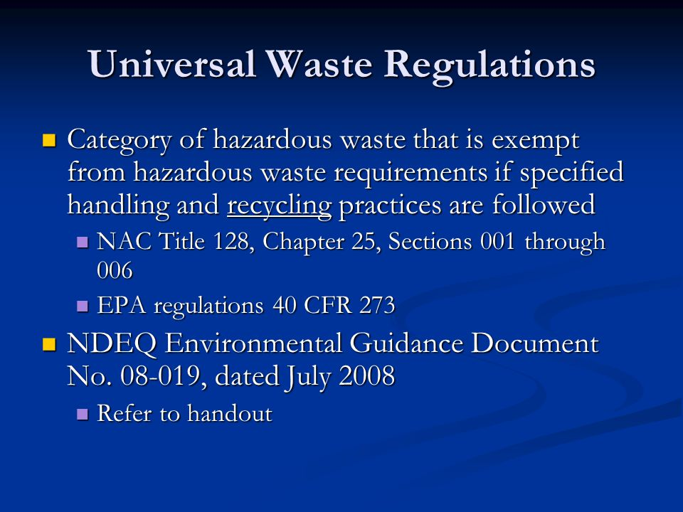 Universal Waste Regulations Category of hazardous waste that is exempt from hazardous waste requirements if specified handling and recycling practices are followed Category of hazardous waste that is exempt from hazardous waste requirements if specified handling and recycling practices are followed NAC Title 128, Chapter 25, Sections 001 through 006 NAC Title 128, Chapter 25, Sections 001 through 006 EPA regulations 40 CFR 273 EPA regulations 40 CFR 273 NDEQ Environmental Guidance Document No.