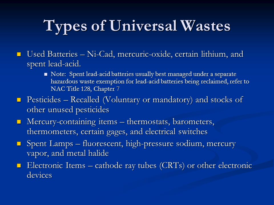 Categories of Waste Handlers Four categories for handlers Four categories for handlers Small quantity handlers of universal waste (SQHUW) Small quantity handlers of universal waste (SQHUW) Accumulates less than 5,000 kilograms (11,000 lbs) Accumulates less than 5,000 kilograms (11,000 lbs) Large quantity handlers of universal waste (LQHUW) Large quantity handlers of universal waste (LQHUW) Accumulates 5,000 kilograms (11,000 lbs) or more Accumulates 5,000 kilograms (11,000 lbs) or more Transporter Transporter Transport UW from handlers to other handlers, or destination facilities Transport UW from handlers to other handlers, or destination facilities Destination Facilities Destination Facilities Treat, dispose, or recycle UW Treat, dispose, or recycle UW
