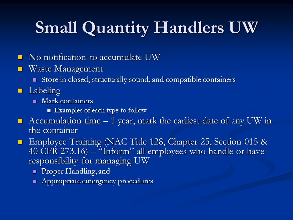 Small Quantity Handlers UW No notification to accumulate UW No notification to accumulate UW Waste Management Waste Management Store in closed, structurally sound, and compatible containers Store in closed, structurally sound, and compatible containers Labeling Labeling Mark containers Mark containers Examples of each type to follow Examples of each type to follow Accumulation time – 1 year, mark the earliest date of any UW in the container Accumulation time – 1 year, mark the earliest date of any UW in the container Employee Training (NAC Title 128, Chapter 25, Section 015 & 40 CFR 273.16) – Inform all employees who handle or have responsibility for managing UW Employee Training (NAC Title 128, Chapter 25, Section 015 & 40 CFR 273.16) – Inform all employees who handle or have responsibility for managing UW Proper Handling, and Proper Handling, and Appropriate emergency procedures Appropriate emergency procedures
