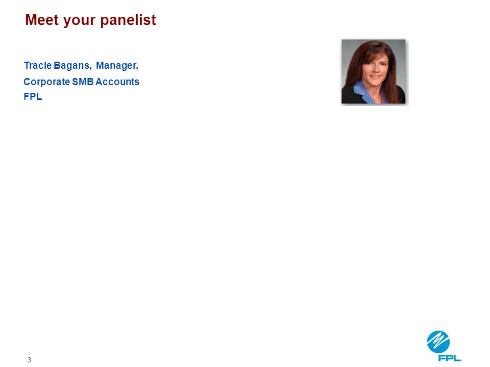 3 Meet your panelist Tracie Bagans, Manager, Corporate SMB Accounts FPL