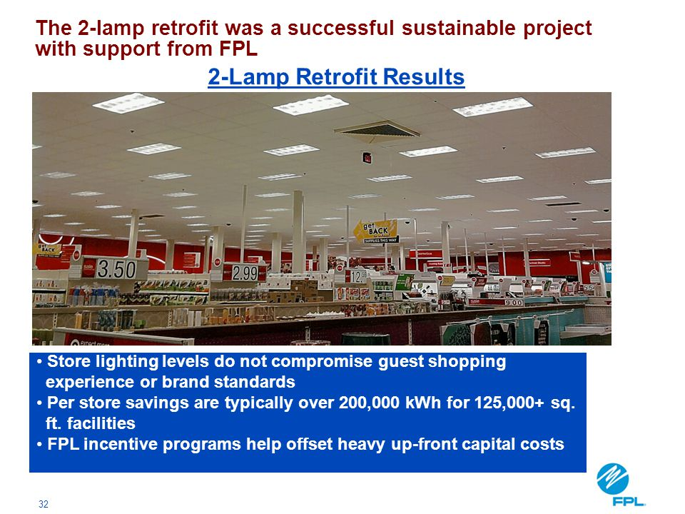 32 The 2-lamp retrofit was a successful sustainable project with support from FPL Store lighting levels do not compromise guest shopping experience or