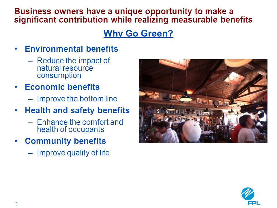 9 Environmental benefits –Reduce the impact of natural resource consumption Economic benefits –Improve the bottom line Health and safety benefits –Enh