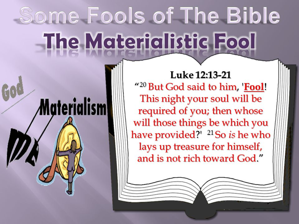 Luke 12:13-21 20 But God said to him, ' Fool ! This night your soul will be required of you; then whose will those things be which you have provided?'