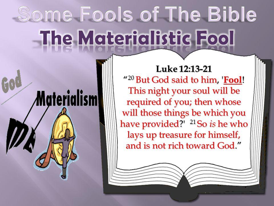 Luke 12:13-21 20 But God said to him, Fool .