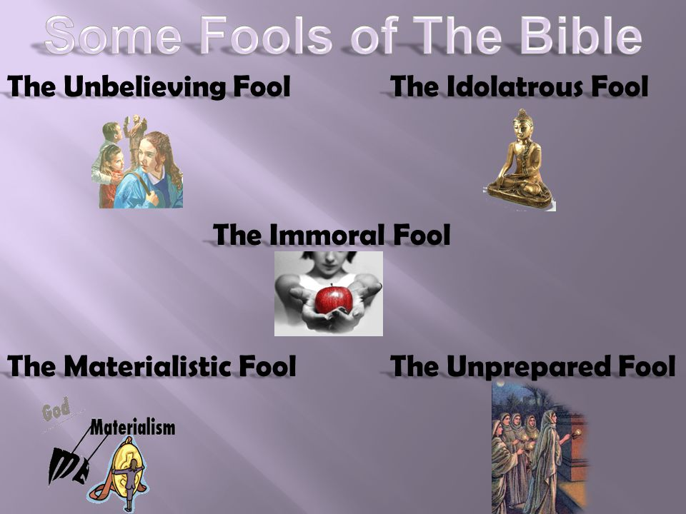 The Unbelieving Fool The Idolatrous Fool The Immoral Fool The Unprepared Fool The Materialistic Fool
