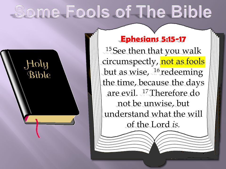 Ephesians 5:15-17 15 See then that you walk circumspectly, not as fools but as wise, 16 redeeming the time, because the days are evil. 17 Therefore do