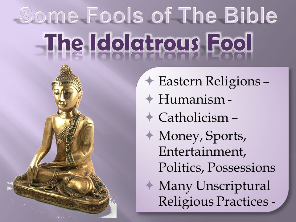 Eastern Religions – Humanism - Catholicism – Money, Sports, Entertainment, Politics, Possessions Many Unscriptural Religious Practices -