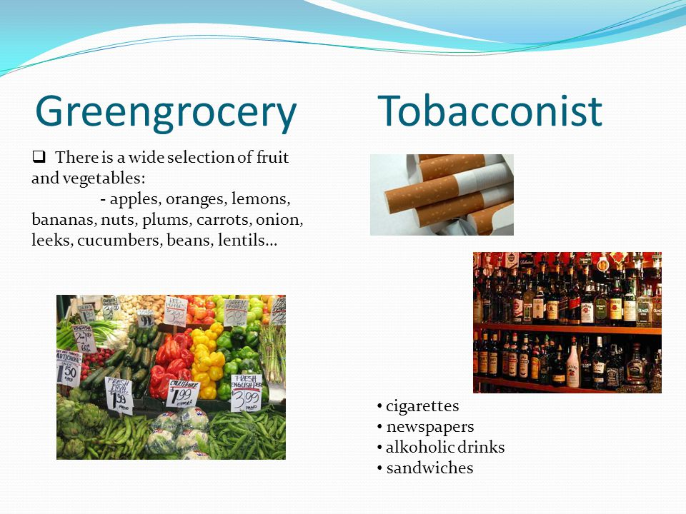 GreengroceryTobacconist There is a wide selection of fruit and vegetables: - apples, oranges, lemons, bananas, nuts, plums, carrots, onion, leeks, cucumbers, beans, lentils… cigarettes newspapers alkoholic drinks sandwiches