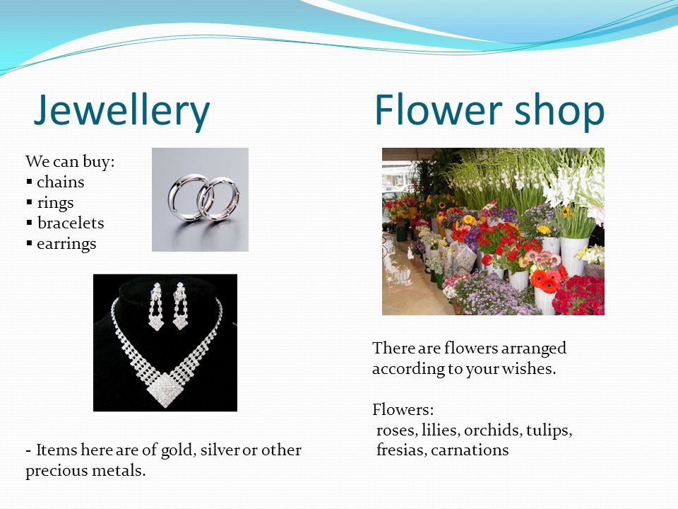 JewelleryFlower shop We can buy: chains rings bracelets earrings - Items here are of gold, silver or other precious metals.