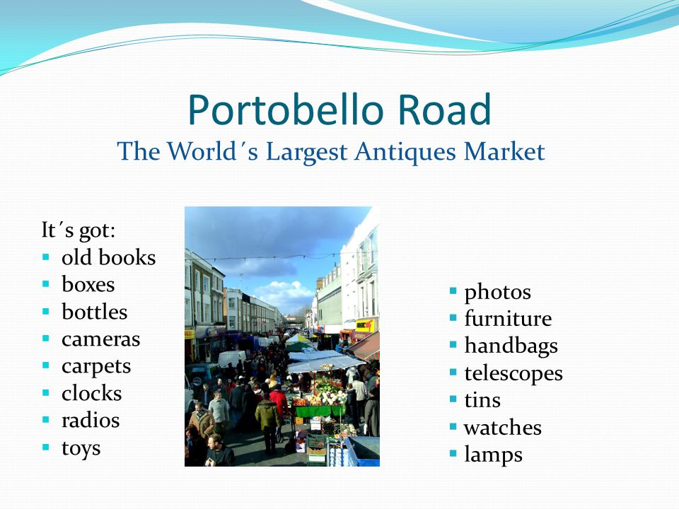 Portobello Road It´s got: old books boxes bottles cameras carpets clocks radios toys The World´s Largest Antiques Market photos furniture handbags telescopes tins watches lamps