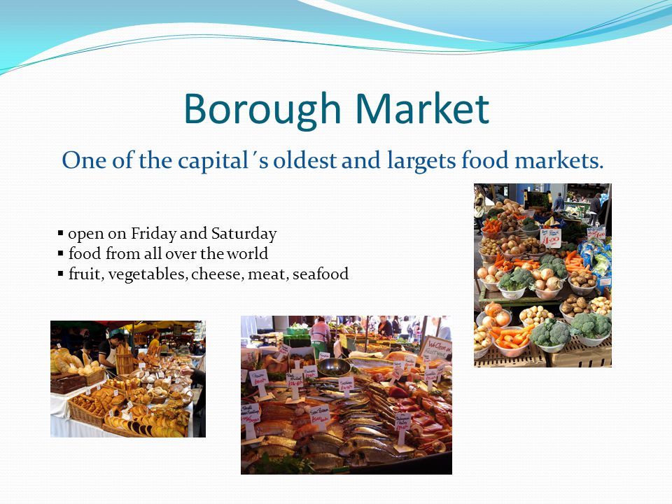 Borough Market One of the capital´s oldest and largets food markets.
