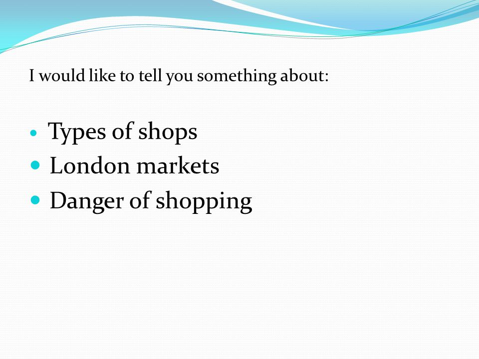 I would like to tell you something about: Types of shops London markets Danger of shopping