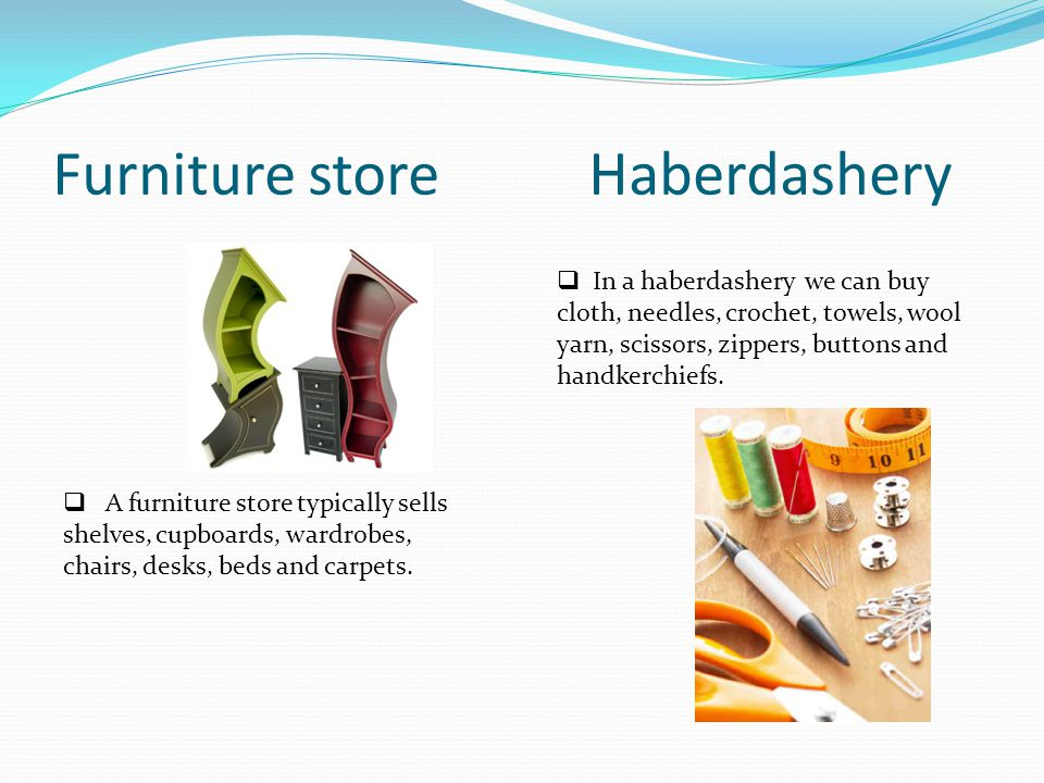 Furniture store Haberdashery A furniture store typically sells shelves, cupboards, wardrobes, chairs, desks, beds and carpets.