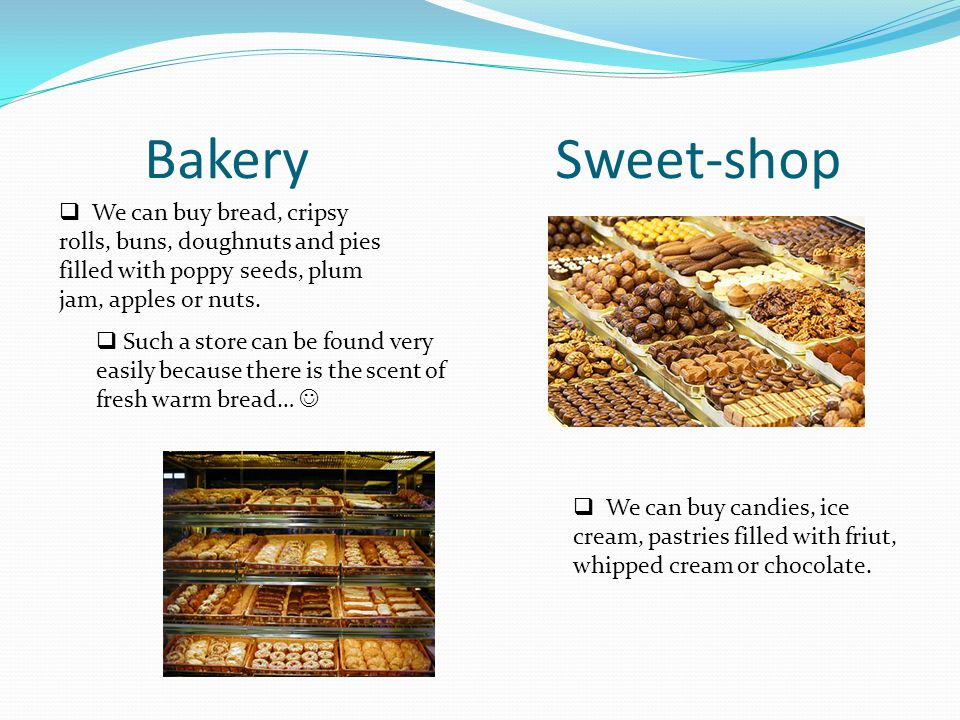 Bakery Sweet-shop We can buy bread, cripsy rolls, buns, doughnuts and pies filled with poppy seeds, plum jam, apples or nuts. Such a store can be foun