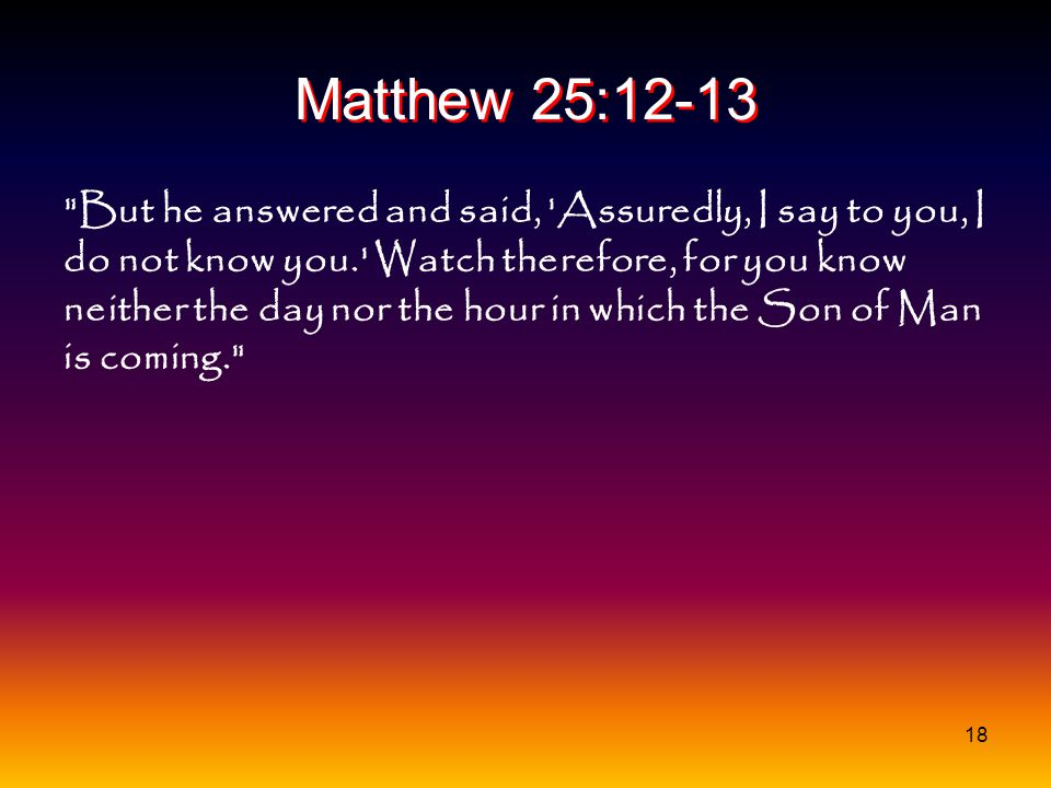 18 Matthew 25:12-13 But he answered and said, Assuredly, I say to you, I do not know you. Watch therefore, for you know neither the day nor the hour in which the Son of Man is coming.