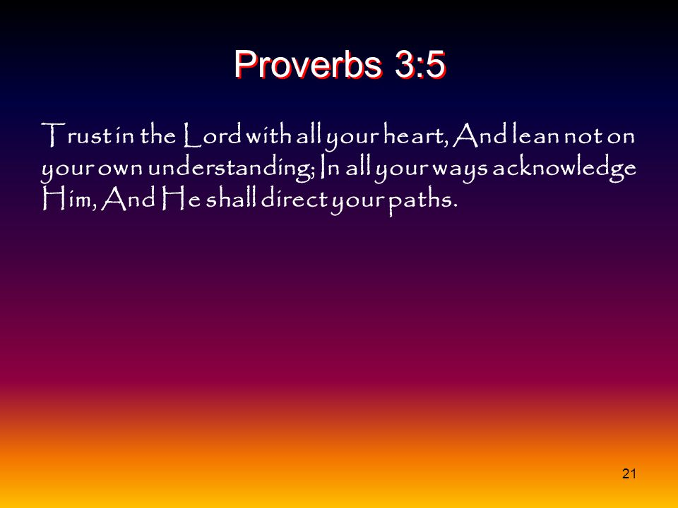 21 Proverbs 3:5 Trust in the Lord with all your heart, And lean not on your own understanding; In all your ways acknowledge Him, And He shall direct y