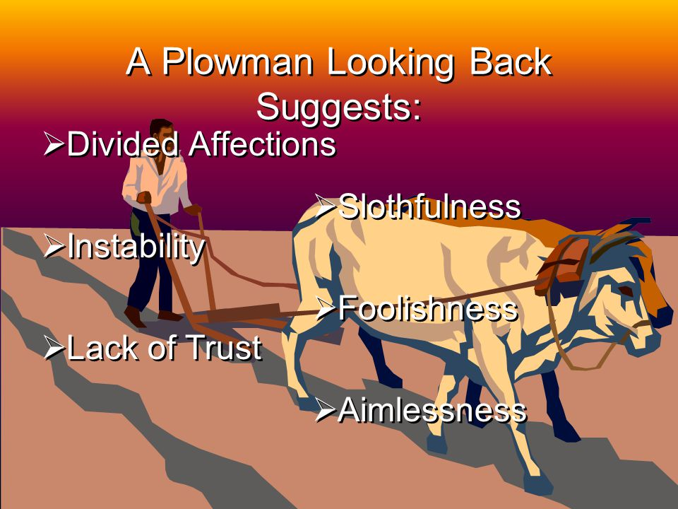25 A Plowman Looking Back Suggests: Divided Affections Instability Lack of Trust Divided Affections Instability Lack of Trust Slothfulness Foolishness