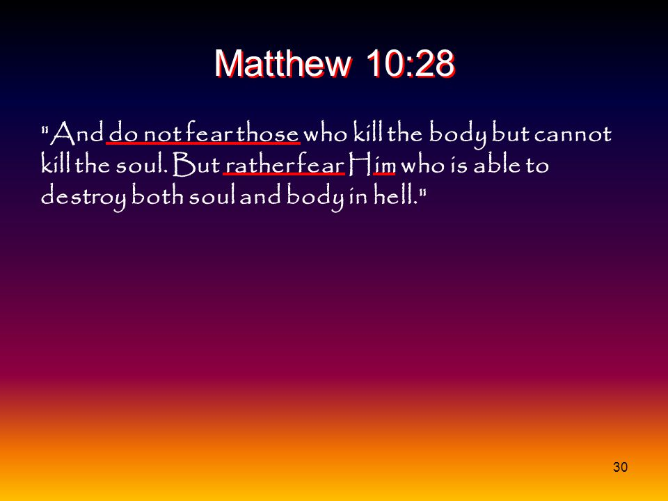 30 Matthew 10:28 And do not fear those who kill the body but cannot kill the soul.