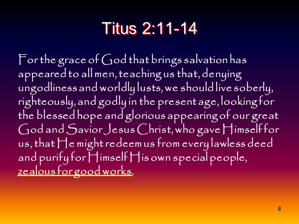 8 Titus 2:11-14 For the grace of God that brings salvation has appeared to all men, teaching us that, denying ungodliness and worldly lusts, we should
