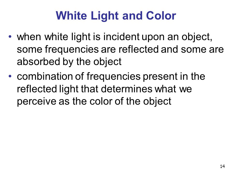 14 White Light and Color when white light is incident upon an object, some frequencies are reflected and some are absorbed by the object combination of frequencies present in the reflected light that determines what we perceive as the color of the object