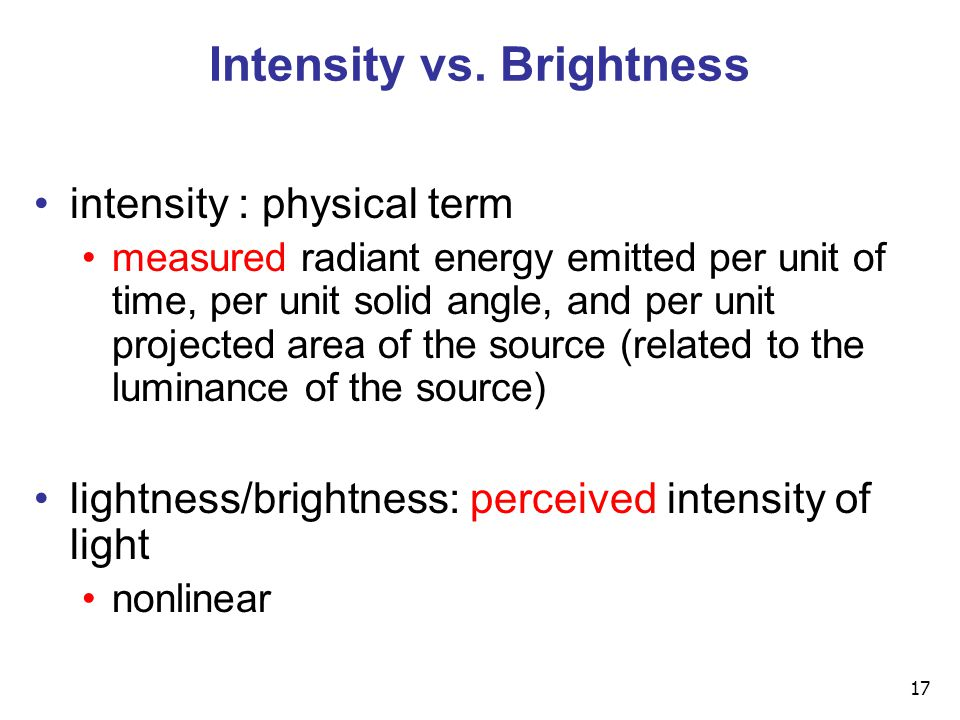 17 Intensity vs. Brightness intensity : physical term measured radiant energy emitted per unit of time, per unit solid angle, and per unit projected a