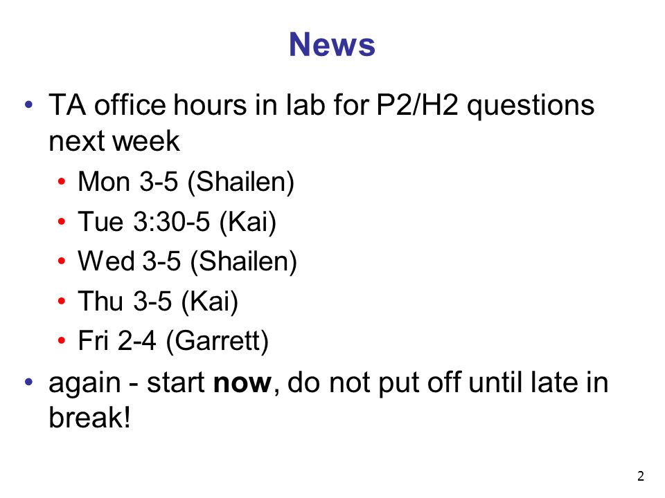 2 News TA office hours in lab for P2/H2 questions next week Mon 3-5 (Shailen) Tue 3:30-5 (Kai) Wed 3-5 (Shailen) Thu 3-5 (Kai) Fri 2-4 (Garrett) again