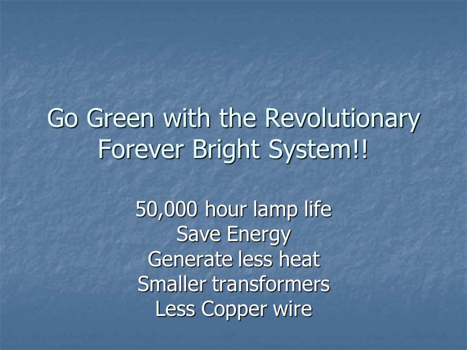 Go Green with the Revolutionary Forever Bright System!.