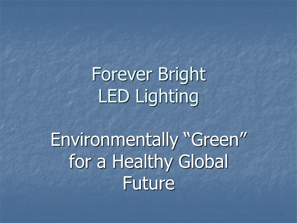 Forever Bright LED Lighting Environmentally Green for a Healthy Global Future