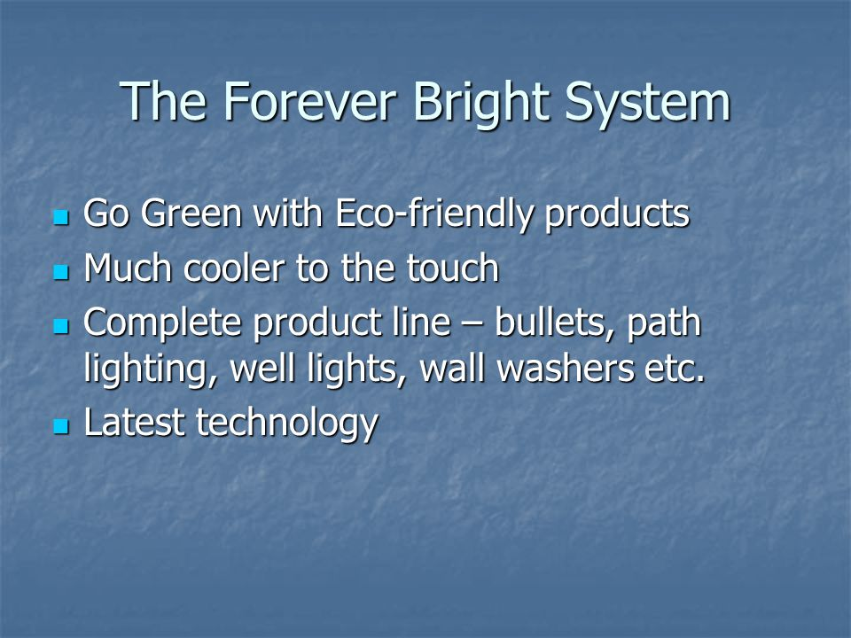 The Forever Bright System Go Green with Eco-friendly products Go Green with Eco-friendly products Much cooler to the touch Much cooler to the touch Complete product line – bullets, path lighting, well lights, wall washers etc.