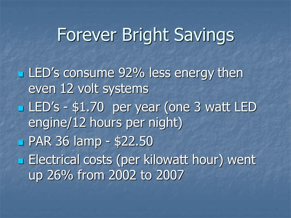 Forever Bright Savings LEDs consume 92% less energy then even 12 volt systems LEDs consume 92% less energy then even 12 volt systems LEDs - $1.70 per year (one 3 watt LED engine/12 hours per night) LEDs - $1.70 per year (one 3 watt LED engine/12 hours per night) PAR 36 lamp - $22.50 PAR 36 lamp - $22.50 Electrical costs (per kilowatt hour) went up 26% from 2002 to 2007 Electrical costs (per kilowatt hour) went up 26% from 2002 to 2007