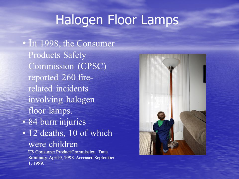 In 1998, the Consumer Products Safety Commission (CPSC) reported 260 fire- related incidents involving halogen floor lamps.