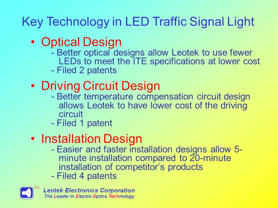 Optical Design - Better optical designs allow Leotek to use fewer LEDs to meet the ITE specifications at lower cost - Filed 2 patents Driving Circuit Design - Better temperature compensation circuit design allows Leotek to have lower cost of the driving circuit - Filed 1 patent Installation Design - Easier and faster installation designs allow 5- minute installation compared to 20-minute installation of competitors products - Filed 4 patents Key Technology in LED Traffic Signal Light Leotek Electronics Corporation The Leader in Electro-Optics Technology TM