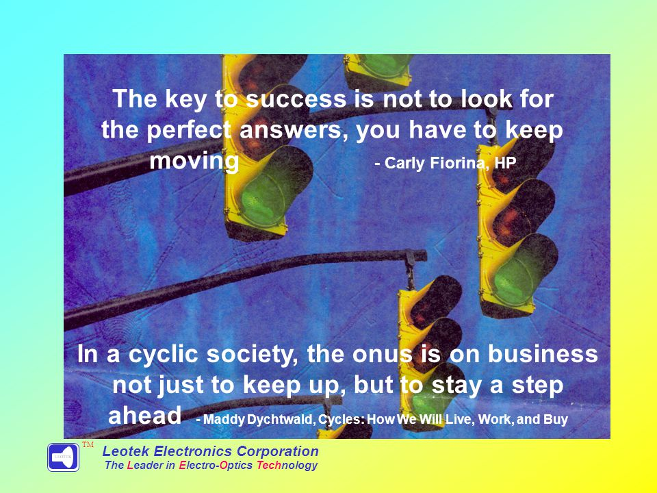 In a cyclic society, the onus is on business not just to keep up, but to stay a step ahead - Maddy Dychtwald, Cycles: How We Will Live, Work, and Buy Leotek Electronics Corporation The Leader in Electro-Optics Technology TM The key to success is not to look for the perfect answers, you have to keep moving - Carly Fiorina, HP