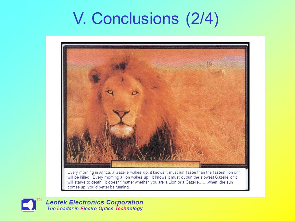 Leotek Electronics Corporation The Leader in Electro-Optics Technology TM Every morning in Africa, a Gazelle wakes up, it knows it must run faster than the fastest lion or it will be killed.