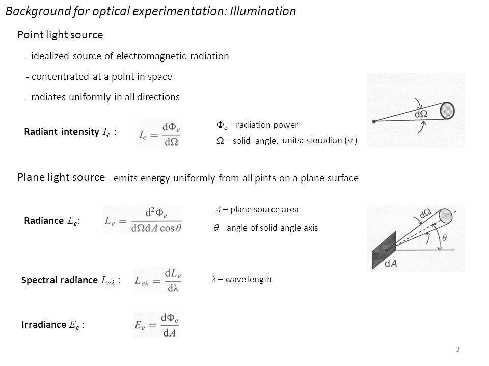 3 Background for optical experimentation: Illumination Point light source - idealized source of electromagnetic radiation - concentrated at a point in space - radiates uniformly in all directions Plane light source - emits energy uniformly from all pints on a plane surface Radiance L e : A – plane source area – angle of solid angle axis Spectral radiance L e : – wave length Irradiance E e : Radiant intensity I e : – solid angle, e – radiation power units: steradian (sr)