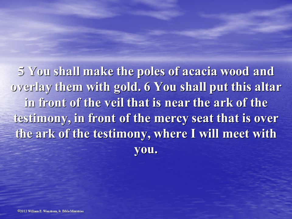 2012 William E. Wenstrom, Jr. Bible Ministries 5 You shall make the poles of acacia wood and overlay them with gold. 6 You shall put this altar in fro