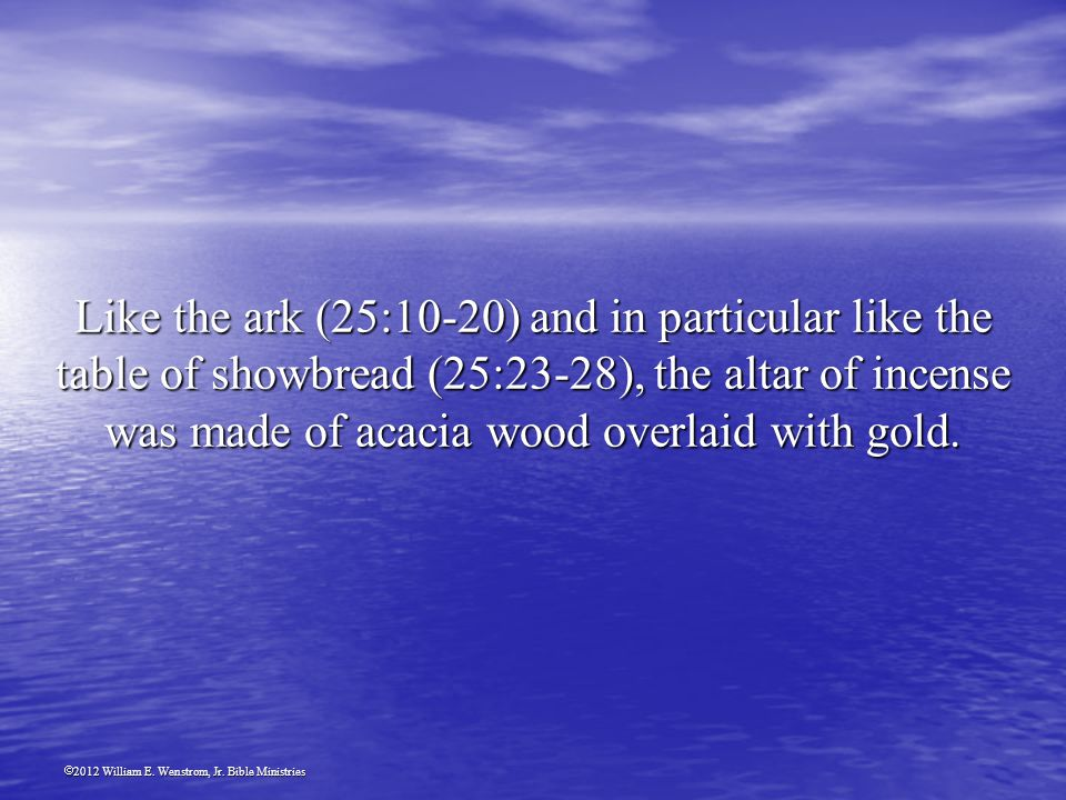 2012 William E. Wenstrom, Jr. Bible Ministries Like the ark (25:10-20) and in particular like the table of showbread (25:23-28), the altar of incense
