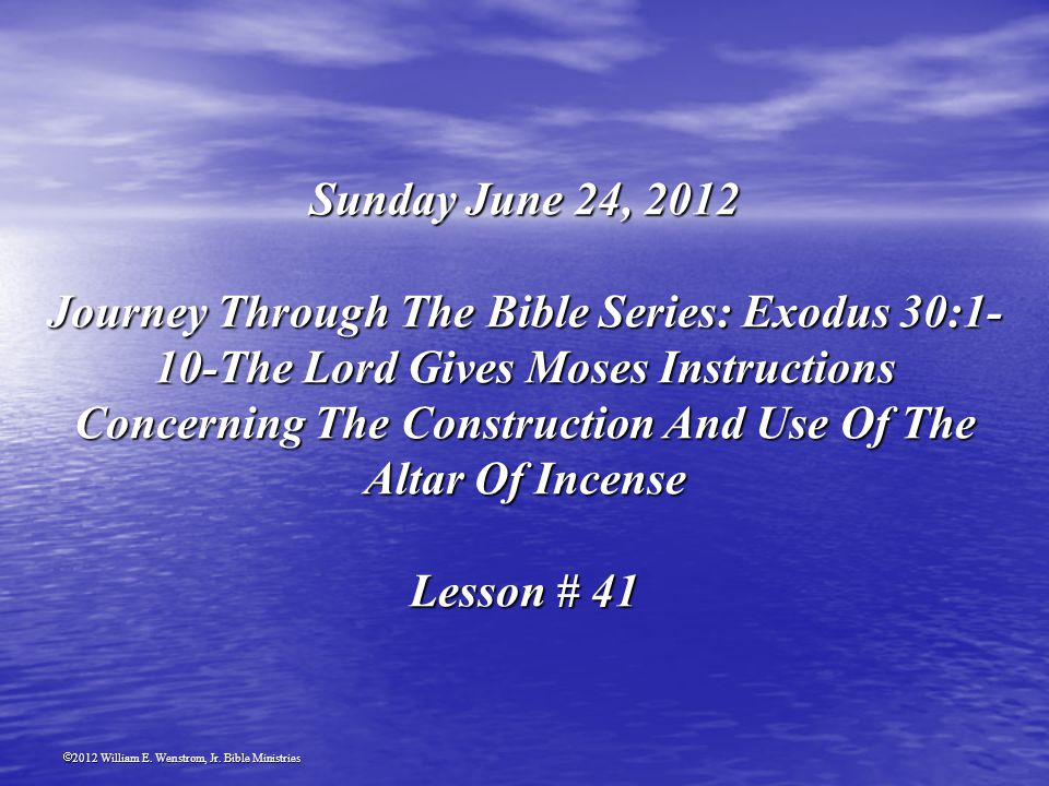 2012 William E. Wenstrom, Jr. Bible Ministries Sunday June 24, 2012 Journey Through The Bible Series: Exodus 30:1- 10-The Lord Gives Moses Instruction