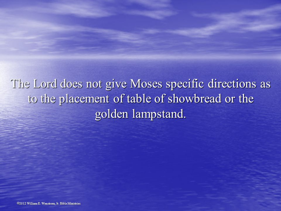 2012 William E. Wenstrom, Jr. Bible Ministries The Lord does not give Moses specific directions as to the placement of table of showbread or the golde