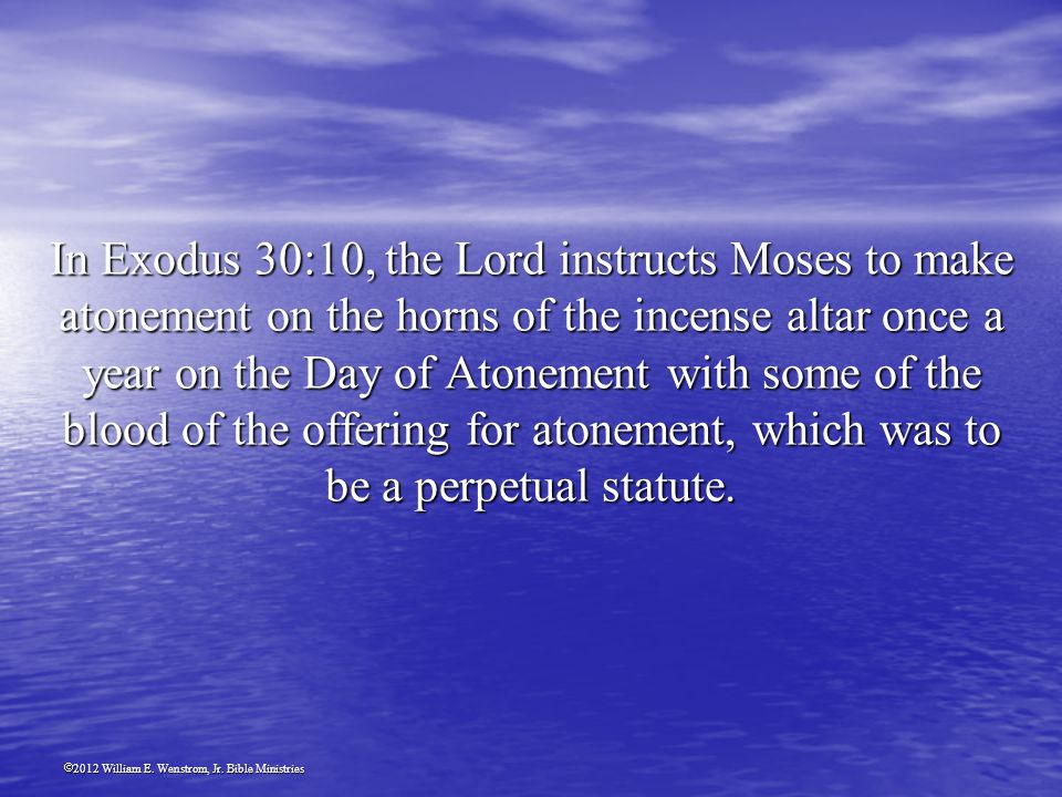2012 William E. Wenstrom, Jr. Bible Ministries In Exodus 30:10, the Lord instructs Moses to make atonement on the horns of the incense altar once a ye