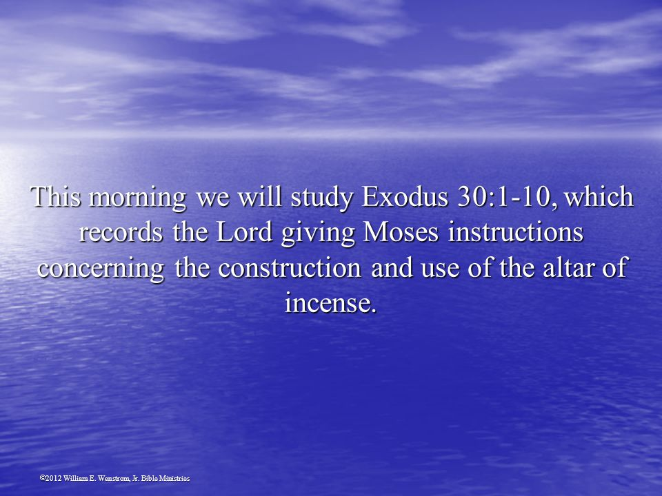 2012 William E. Wenstrom, Jr. Bible Ministries This morning we will study Exodus 30:1-10, which records the Lord giving Moses instructions concerning