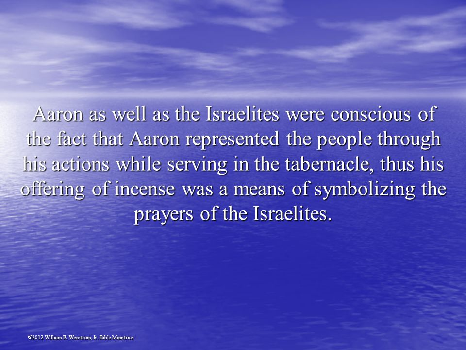 2012 William E. Wenstrom, Jr. Bible Ministries Aaron as well as the Israelites were conscious of the fact that Aaron represented the people through hi