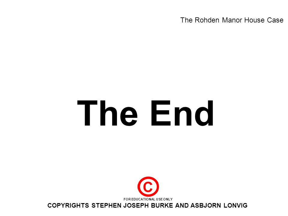 The End The Rohden Manor House Case FOR EDUCATIONAL USE ONLY COPYRIGHTS STEPHEN JOSEPH BURKE AND ASBJORN LONVIG