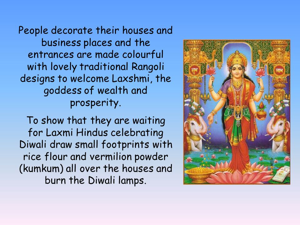 People decorate their houses and business places and the entrances are made colourful with lovely traditional Rangoli designs to welcome Laxshmi, the