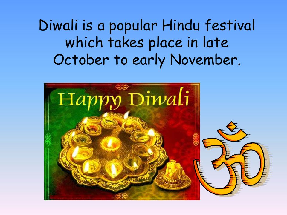Diwali is a popular Hindu festival which takes place in late October to early November.